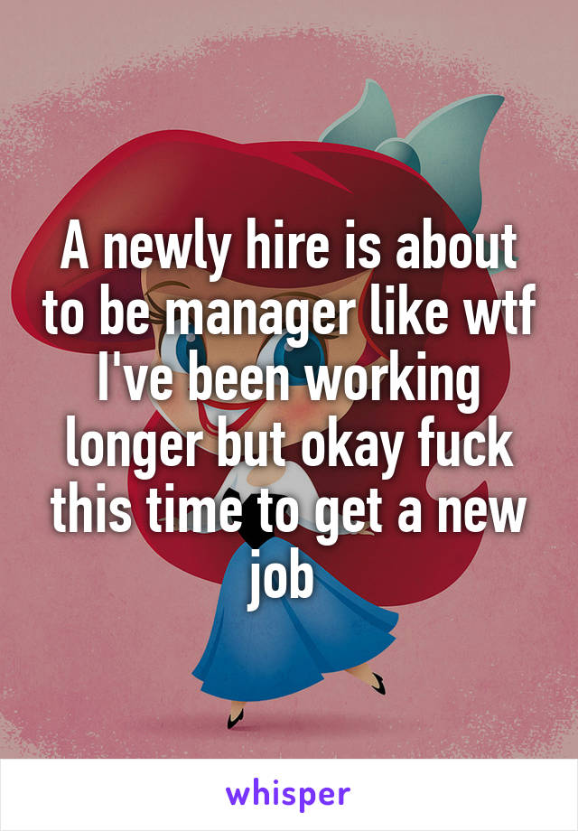 A newly hire is about to be manager like wtf I've been working longer but okay fuck this time to get a new job