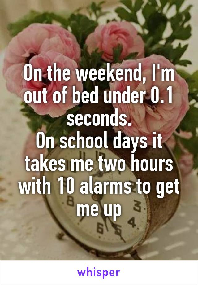 On the weekend, I'm out of bed under 0.1 seconds. On school days it takes me two hours with 10 alarms to get me up
