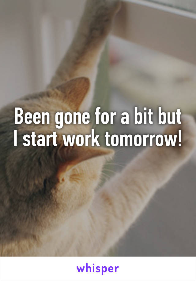Been gone for a bit but I start work tomorrow!