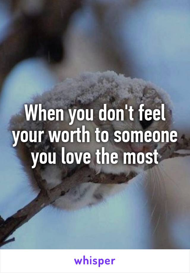 When you don't feel your worth to someone you love the most