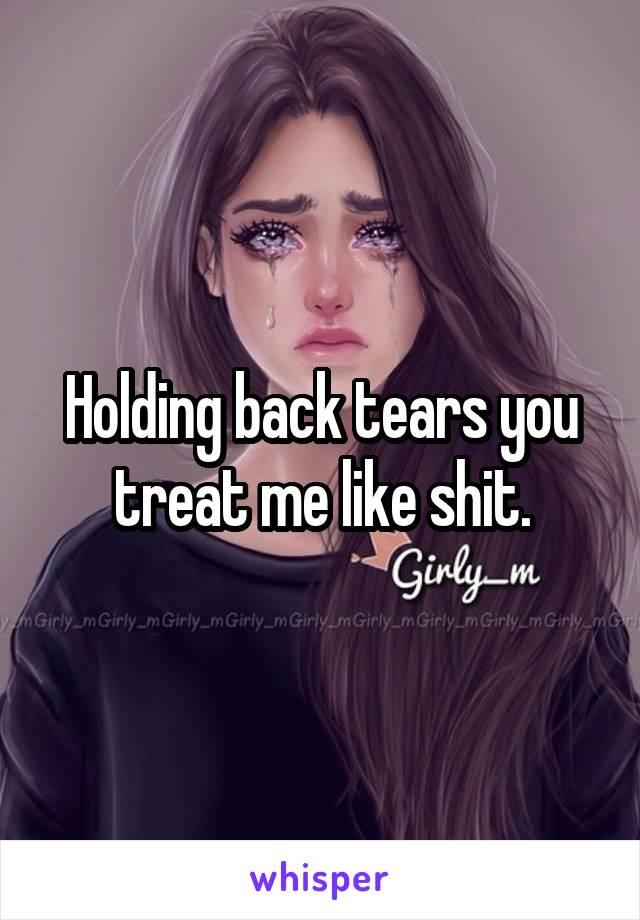 Holding back tears you treat me like shit.