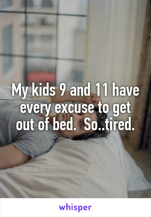 My kids 9 and 11 have every excuse to get out of bed.  So..tired.