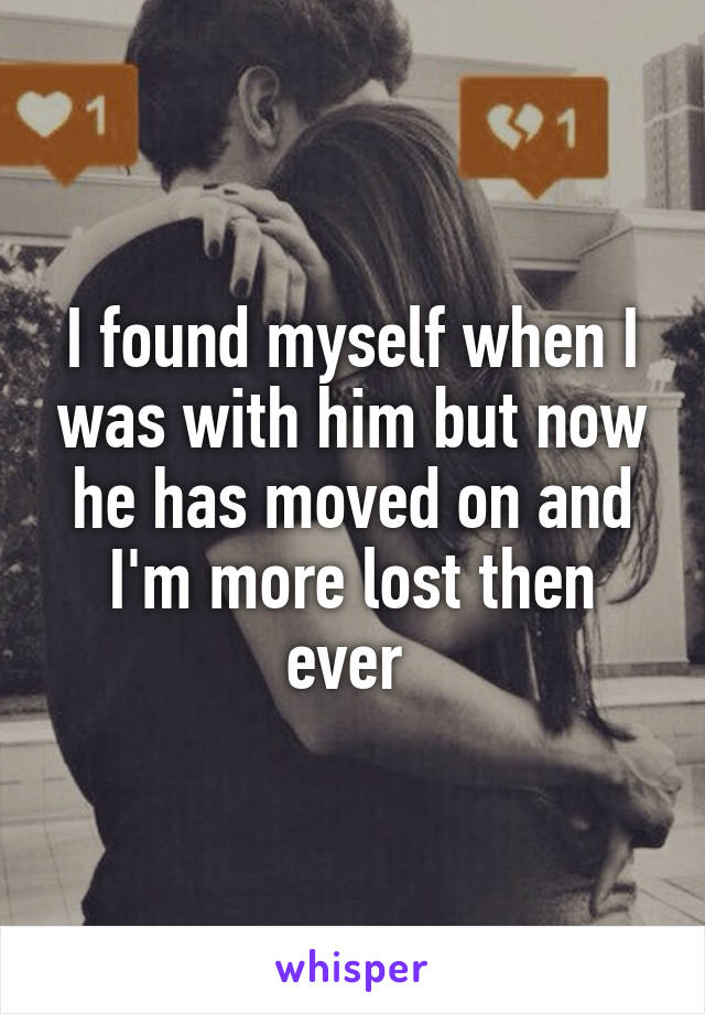 I found myself when I was with him but now he has moved on and I'm more lost then ever