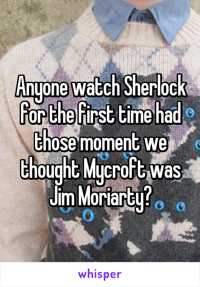 Anyone watch Sherlock for the first time had those moment we thought Mycroft was Jim Moriarty?