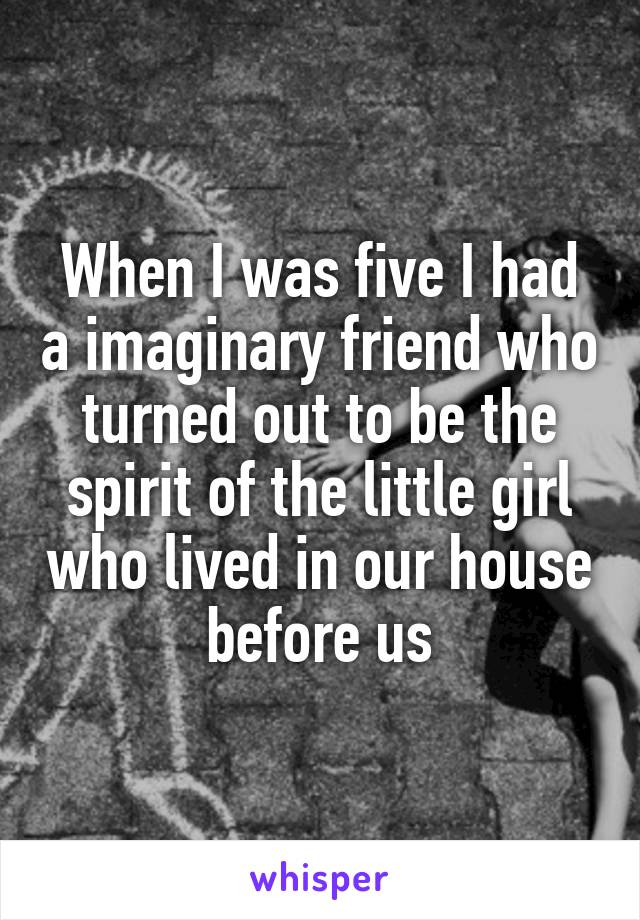 When I was five I had a imaginary friend who turned out to be the spirit of the little girl who lived in our house before us