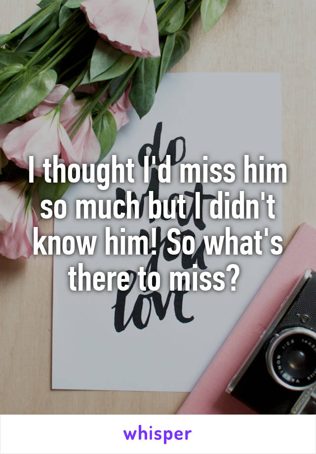 I thought I'd miss him so much but I didn't know him! So what's there to miss?