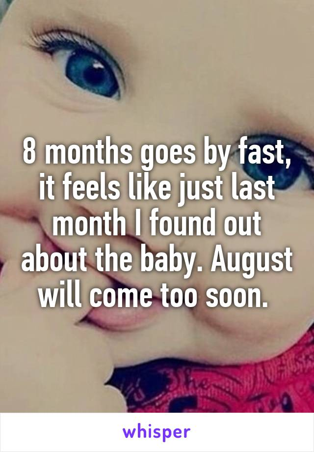 8 months goes by fast, it feels like just last month I found out about the baby. August will come too soon.