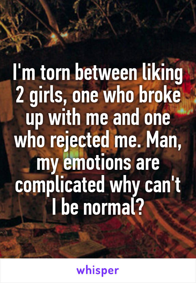 I'm torn between liking 2 girls, one who broke up with me and one who rejected me. Man, my emotions are complicated why can't I be normal?