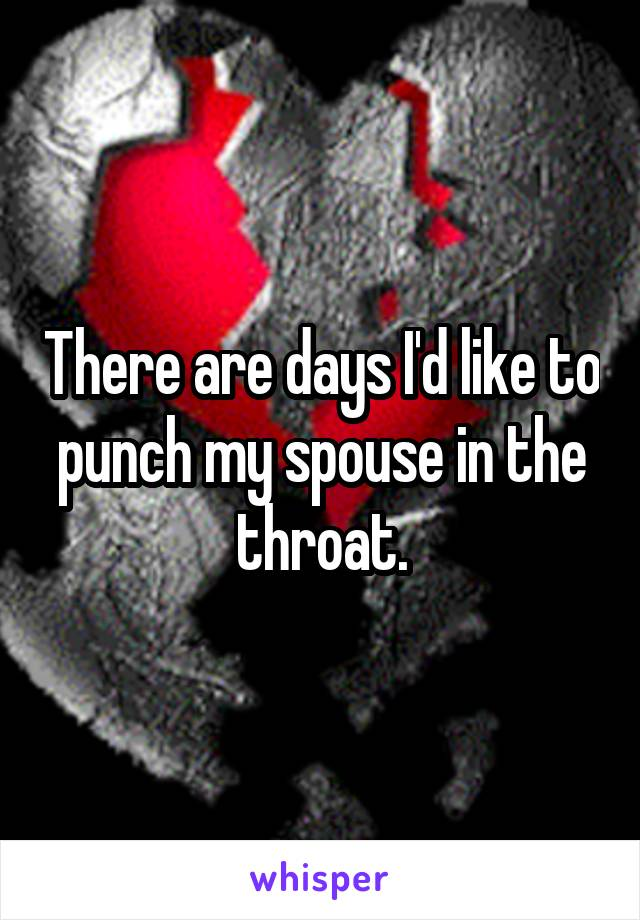 There are days I'd like to punch my spouse in the throat.