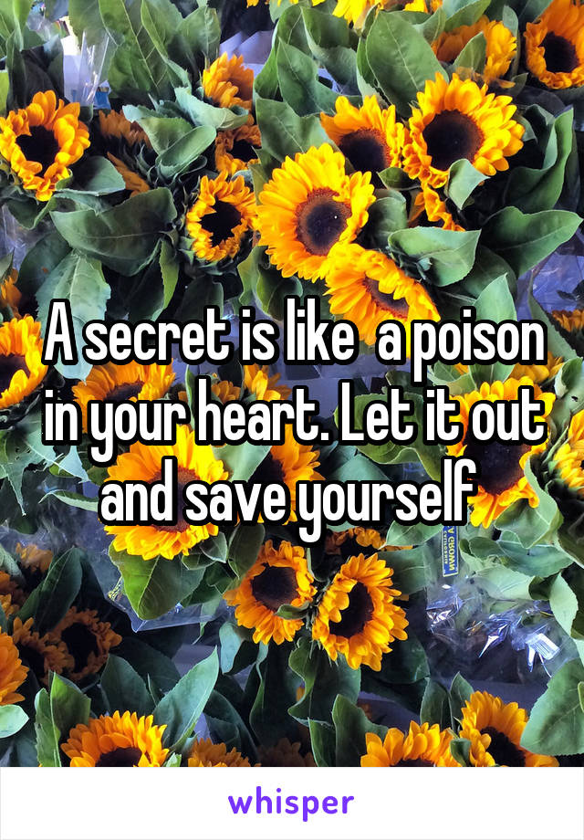 A secret is like  a poison in your heart. Let it out and save yourself