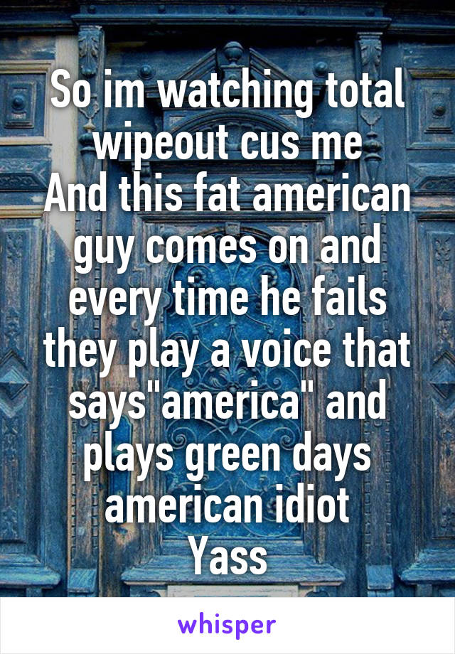 """So im watching total wipeout cus me And this fat american guy comes on and every time he fails they play a voice that says""""america"""" and plays green days american idiot Yass"""