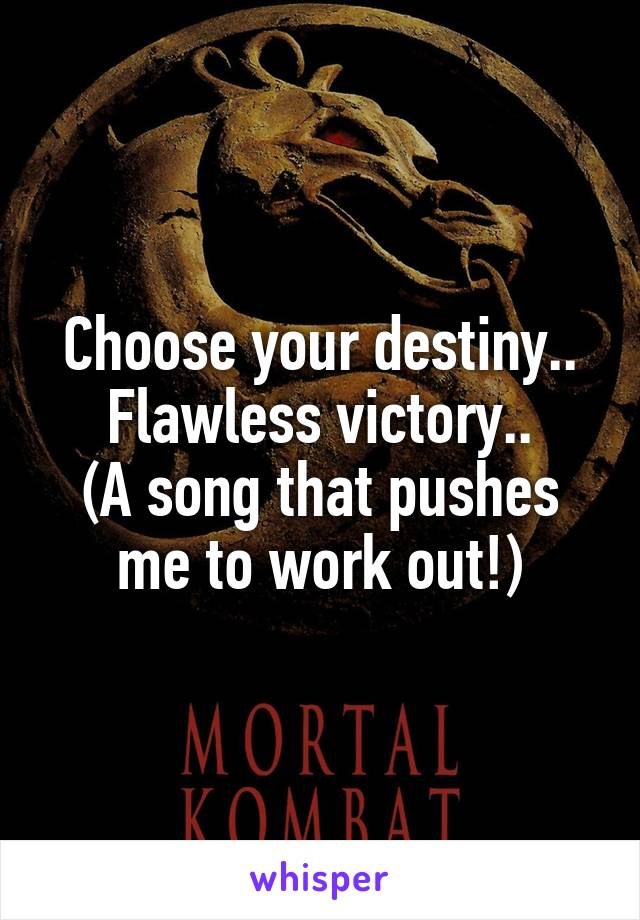 Choose your destiny.. Flawless victory.. (A song that pushes me to work out!)