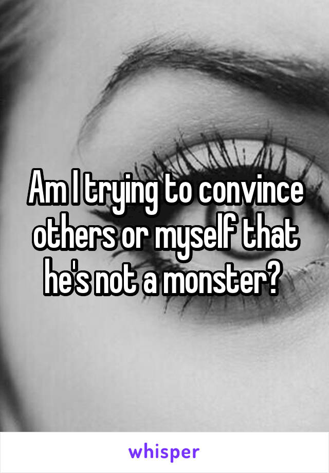 Am I trying to convince others or myself that he's not a monster?