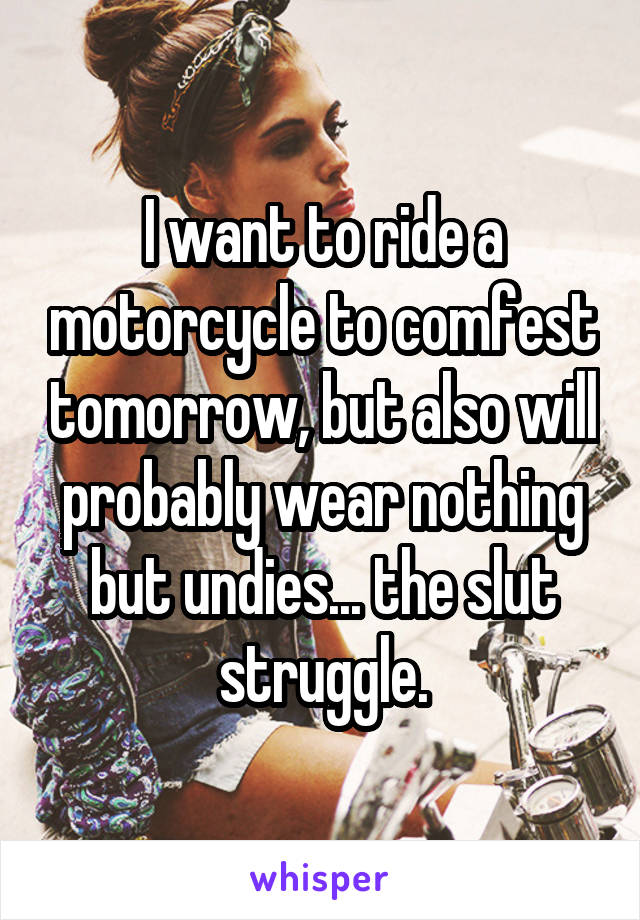 I want to ride a motorcycle to comfest tomorrow, but also will probably wear nothing but undies... the slut struggle.