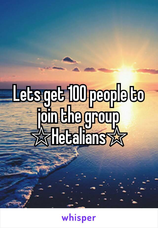 Lets get 100 people to join the group ☆Hetalians☆