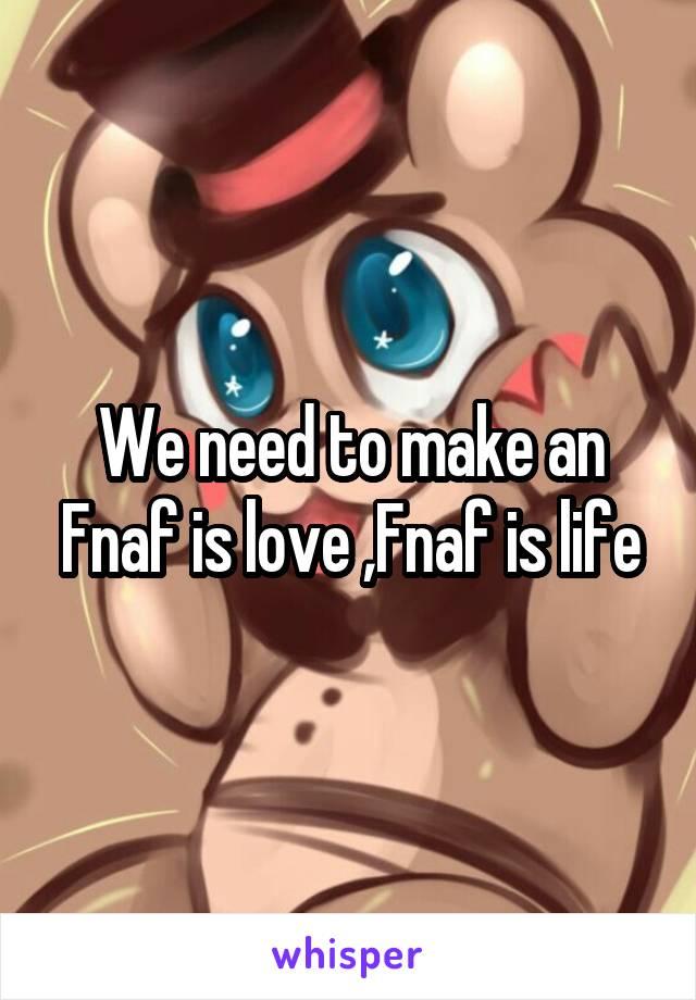 We need to make an Fnaf is love ,Fnaf is life
