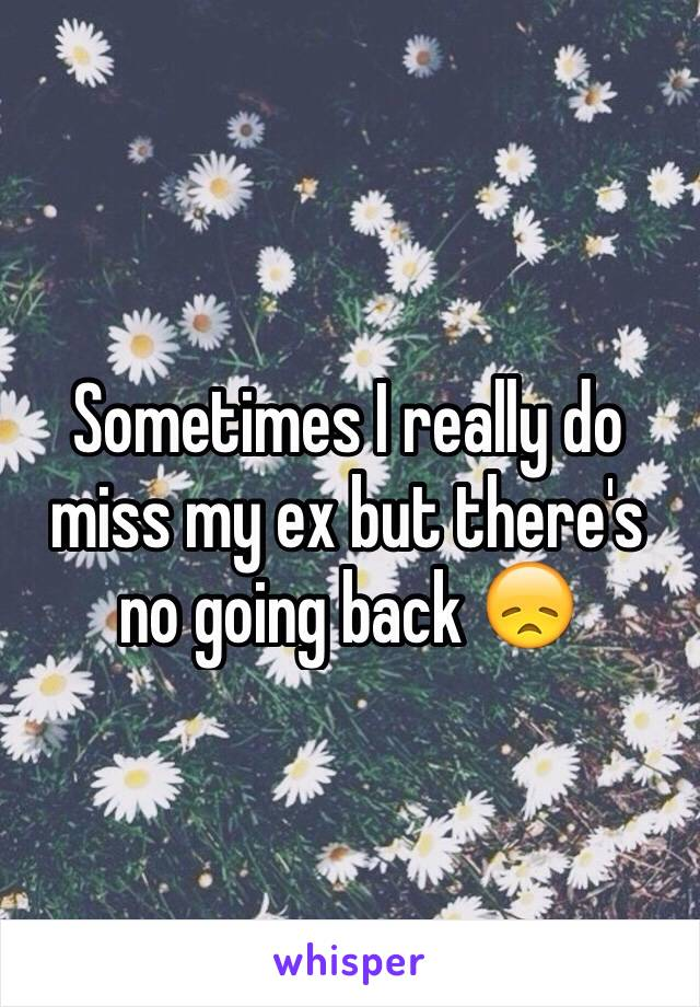 Sometimes I really do miss my ex but there's no going back 😞