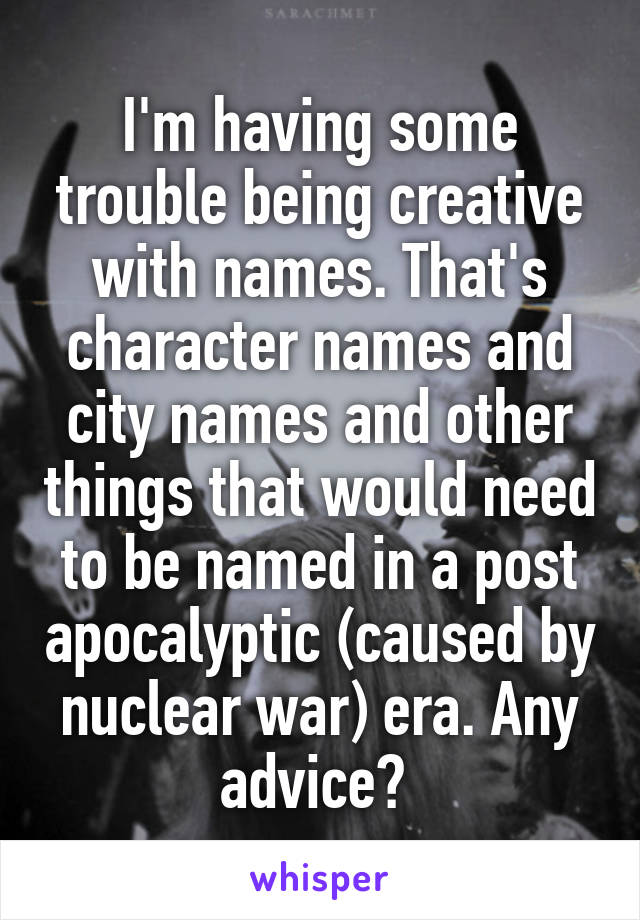 I'm having some trouble being creative with names. That's character names and city names and other things that would need to be named in a post apocalyptic (caused by nuclear war) era. Any advice?