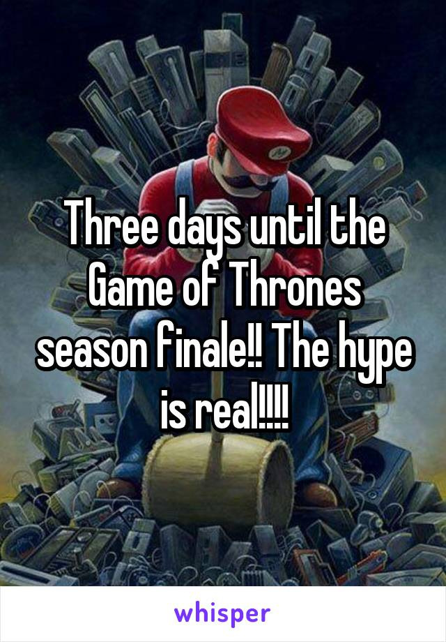 Three days until the Game of Thrones season finale!! The hype is real!!!!