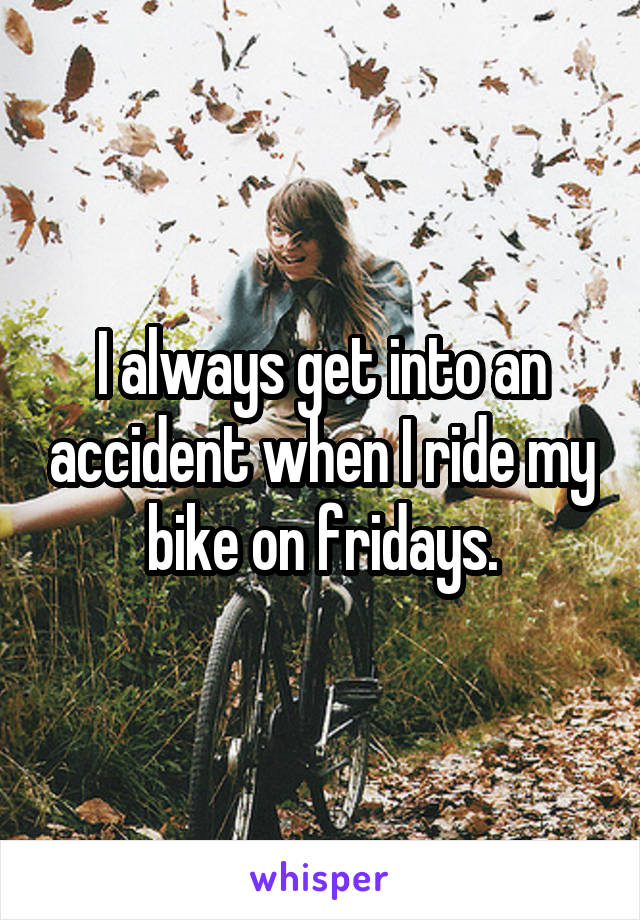 I always get into an accident when I ride my bike on fridays.