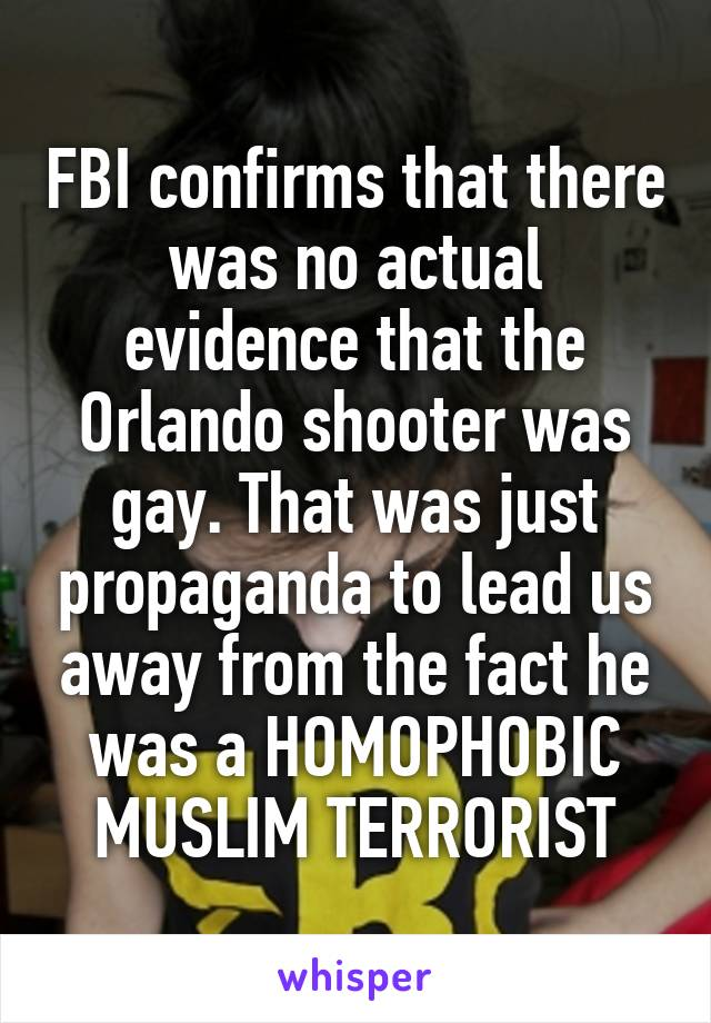 FBI confirms that there was no actual evidence that the Orlando shooter was gay. That was just propaganda to lead us away from the fact he was a HOMOPHOBIC MUSLIM TERRORIST
