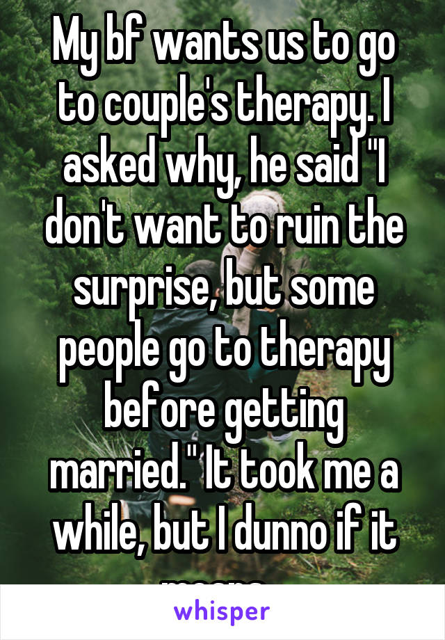 """My bf wants us to go to couple's therapy. I asked why, he said """"I don't want to ruin the surprise, but some people go to therapy before getting married."""" It took me a while, but I dunno if it means..."""