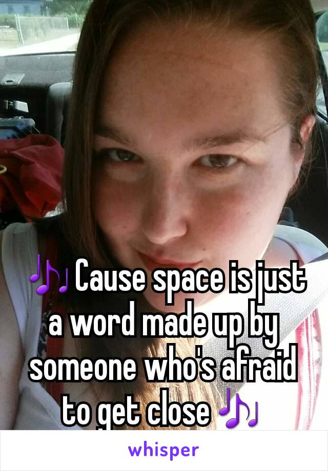 🎶Cause space is just a word made up by someone who's afraid to get close🎶