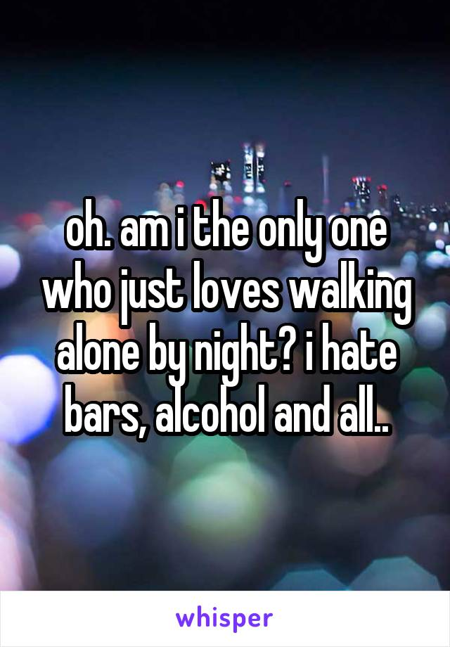 oh. am i the only one who just loves walking alone by night? i hate bars, alcohol and all..