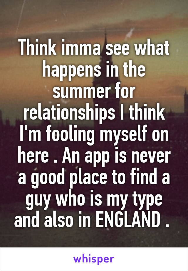 Think imma see what happens in the summer for relationships I think I'm fooling myself on here . An app is never a good place to find a guy who is my type and also in ENGLAND .