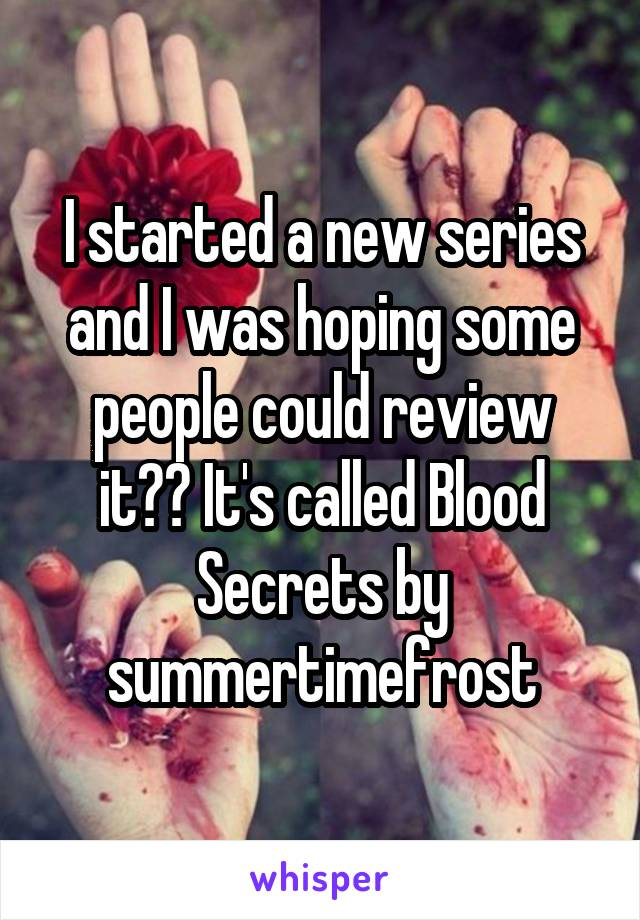 I started a new series and I was hoping some people could review it?? It's called Blood Secrets by summertimefrost