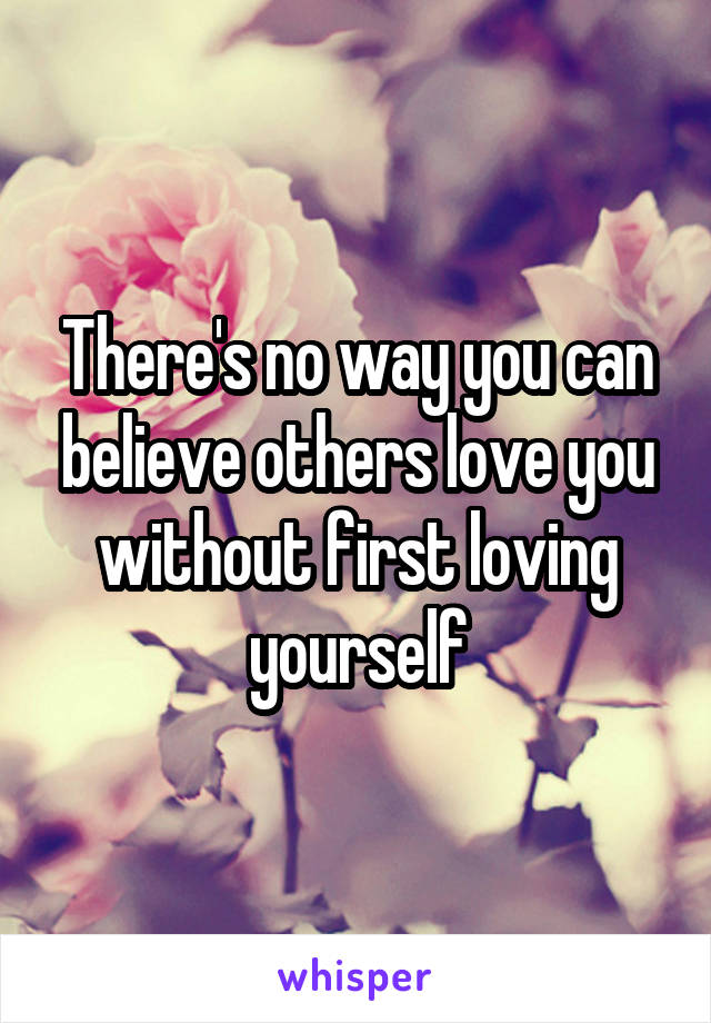 There's no way you can believe others love you without first loving yourself
