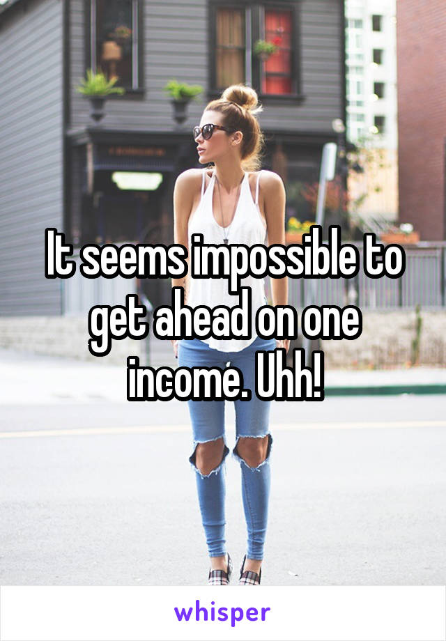 It seems impossible to get ahead on one income. Uhh!