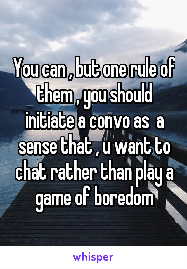 You can , but one rule of them , you should initiate a convo as  a sense that , u want to chat rather than play a game of boredom