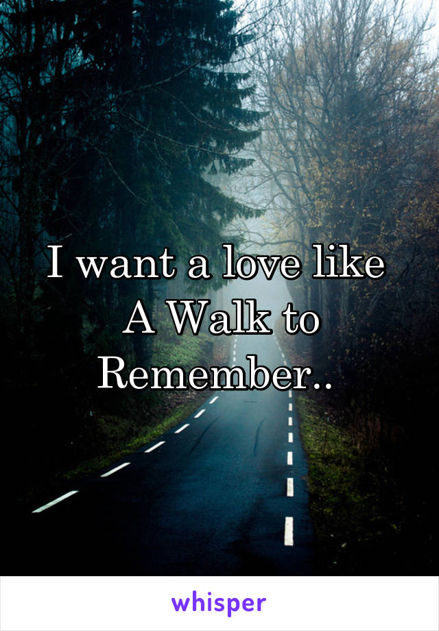 I want a love like  A Walk to Remember..