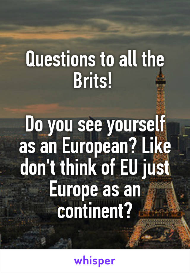 Questions to all the Brits!   Do you see yourself as an European? Like don't think of EU just Europe as an continent?