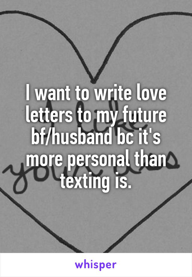 I want to write love letters to my future bf/husband bc it's more personal than texting is.