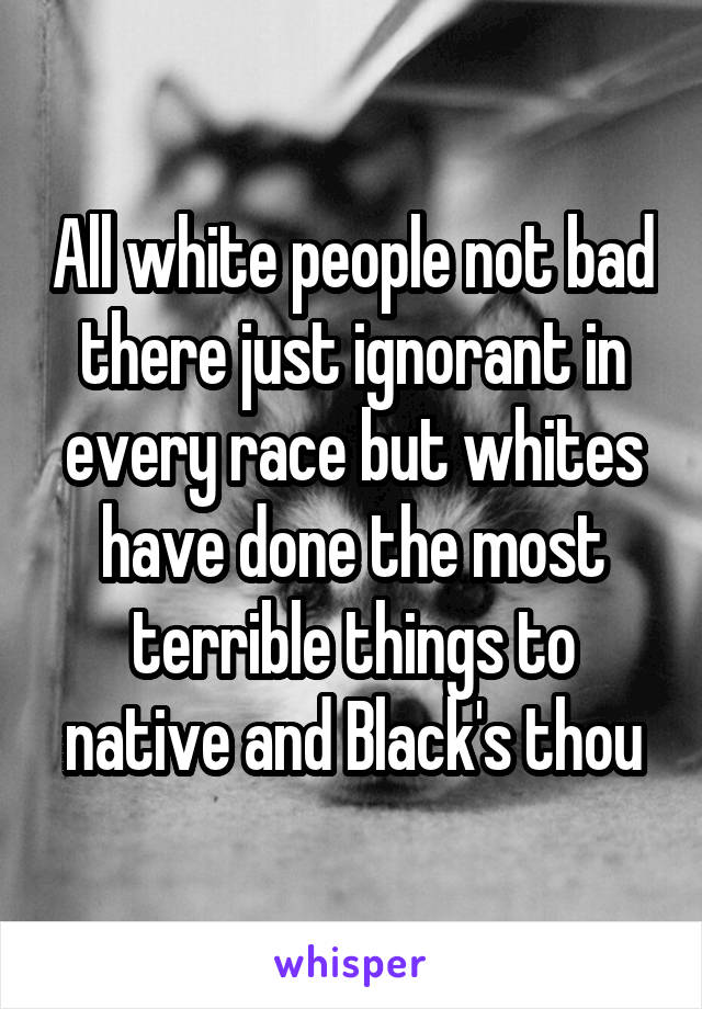 All white people not bad there just ignorant in every race but whites have done the most terrible things to native and Black's thou