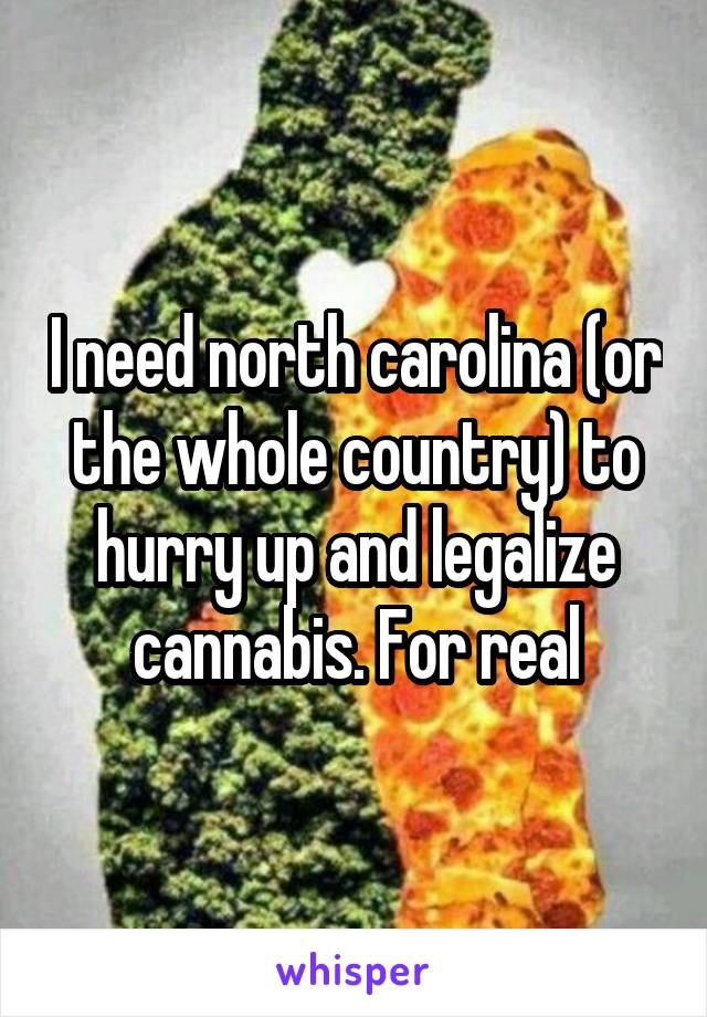 I need north carolina (or the whole country) to hurry up and legalize cannabis. For real