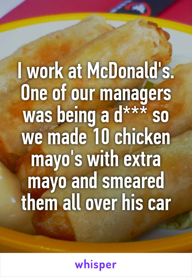I work at McDonald's. One of our managers was being a d*** so we made 10 chicken mayo's with extra mayo and smeared them all over his car