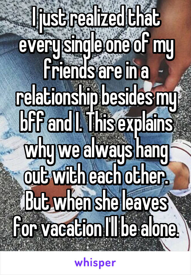 I just realized that every single one of my friends are in a relationship besides my bff and I. This explains why we always hang out with each other. But when she leaves for vacation I'll be alone.