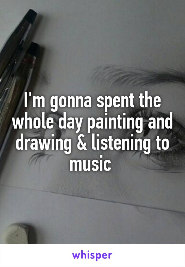 I'm gonna spent the whole day painting and drawing & listening to music