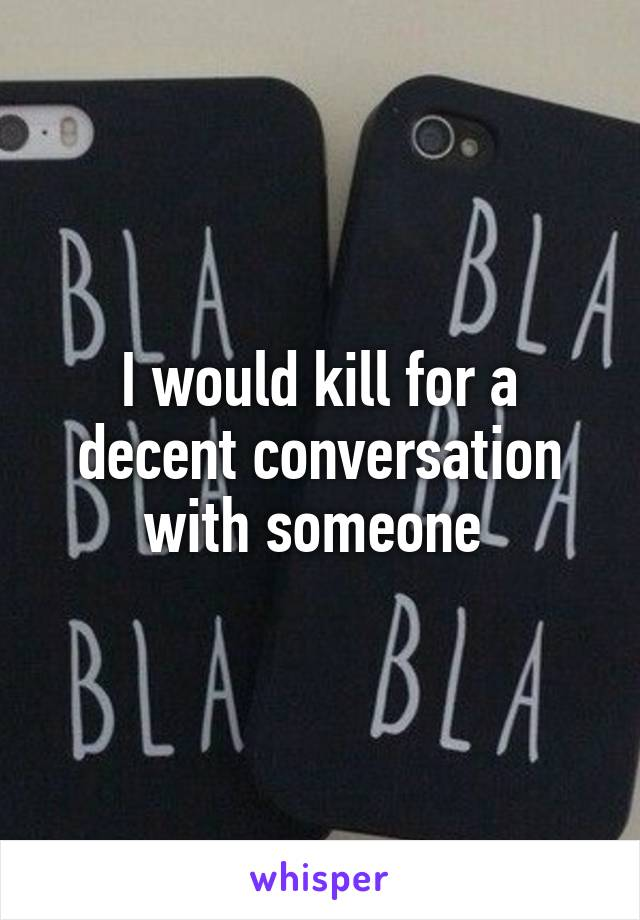 I would kill for a decent conversation with someone