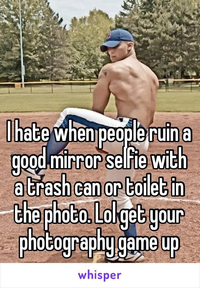 I hate when people ruin a good mirror selfie with a trash can or toilet in the photo. Lol get your photography game up 💪🏼