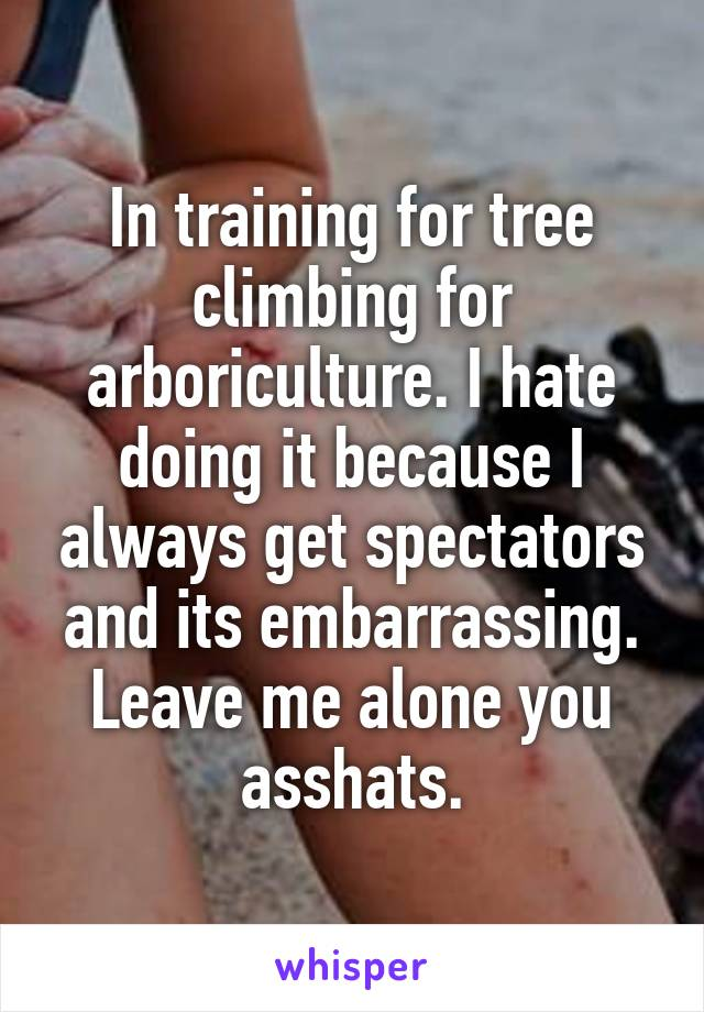 In training for tree climbing for arboriculture. I hate doing it because I always get spectators and its embarrassing. Leave me alone you asshats.