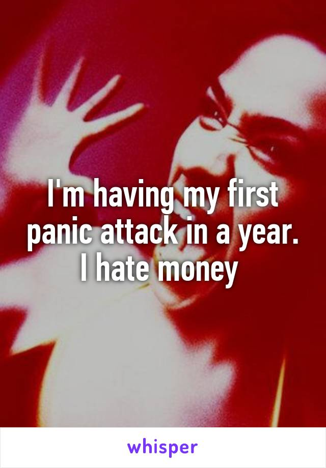 I'm having my first panic attack in a year. I hate money