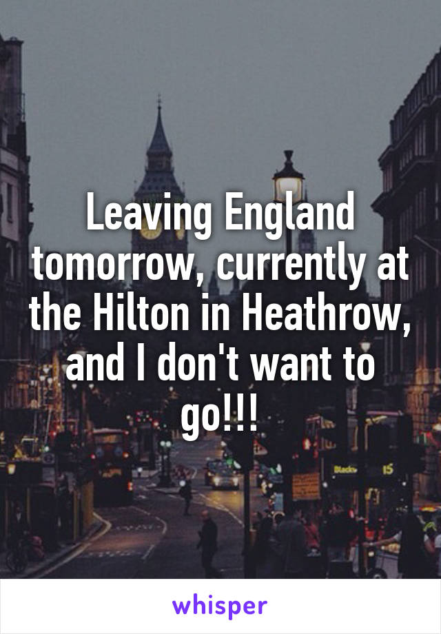 Leaving England tomorrow, currently at the Hilton in Heathrow, and I don't want to go!!!
