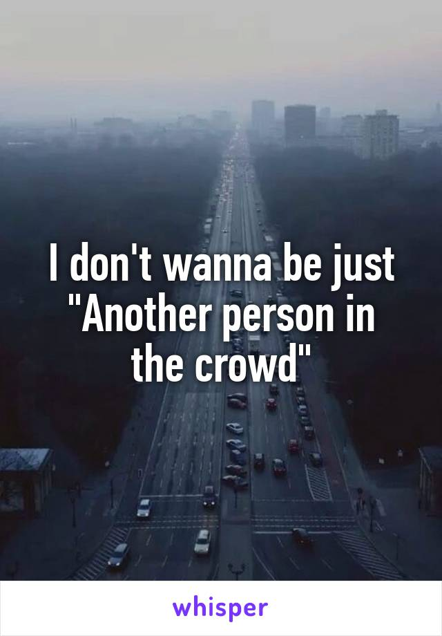 """I don't wanna be just """"Another person in the crowd"""""""