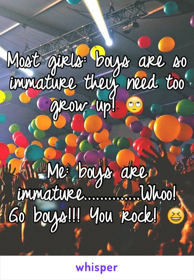 Most girls: boys are so immature they need too grow up! 🙄   Me: boys are immature..............Whoo! Go boys!!! You rock! 😆