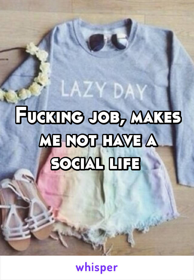 Fucking job, makes me not have a social life