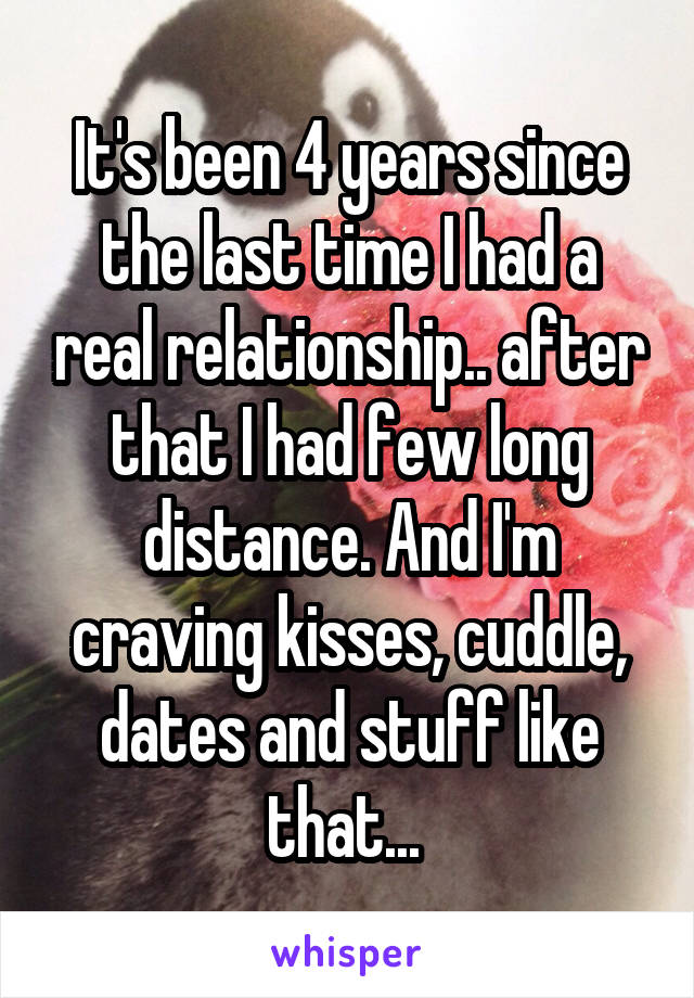 It's been 4 years since the last time I had a real relationship.. after that I had few long distance. And I'm craving kisses, cuddle, dates and stuff like that...